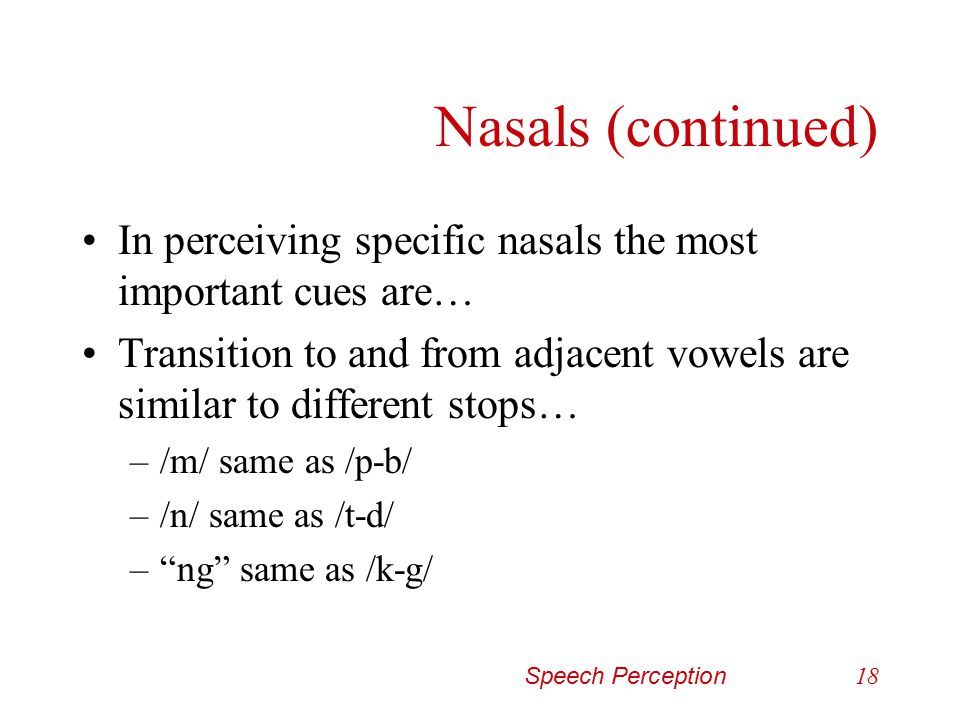 Nasals (continued) In perceiving specific nasals the most important cues are… Transition to and from adjacent vowels are similar to different stops…