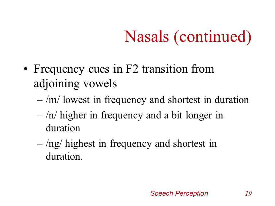 Nasals (continued) Frequency cues in F2 transition from adjoining vowels. /m/ lowest in frequency and shortest in duration.