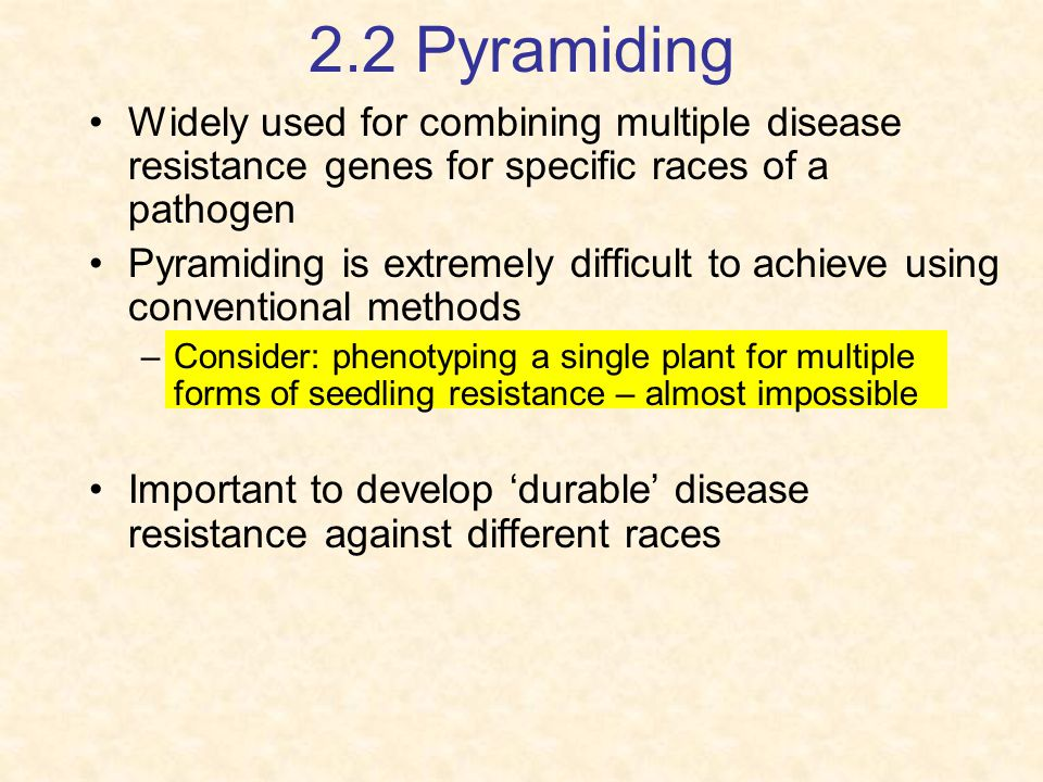 2.2 Pyramiding Widely used for combining multiple disease resistance genes for specific races of a pathogen.