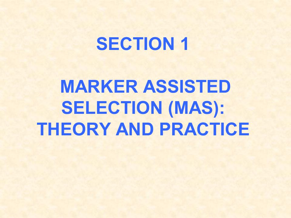 SECTION 1 MARKER ASSISTED SELECTION (MAS): THEORY AND PRACTICE