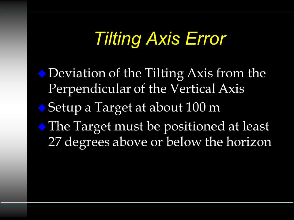Tilting Axis Error Deviation of the Tilting Axis from the Perpendicular of the Vertical Axis. Setup a Target at about 100 m.