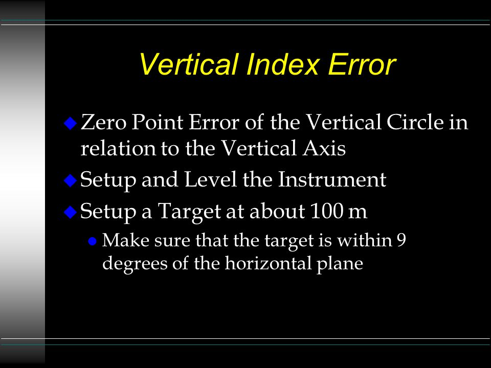 Vertical Index Error Zero Point Error of the Vertical Circle in relation to the Vertical Axis. Setup and Level the Instrument.