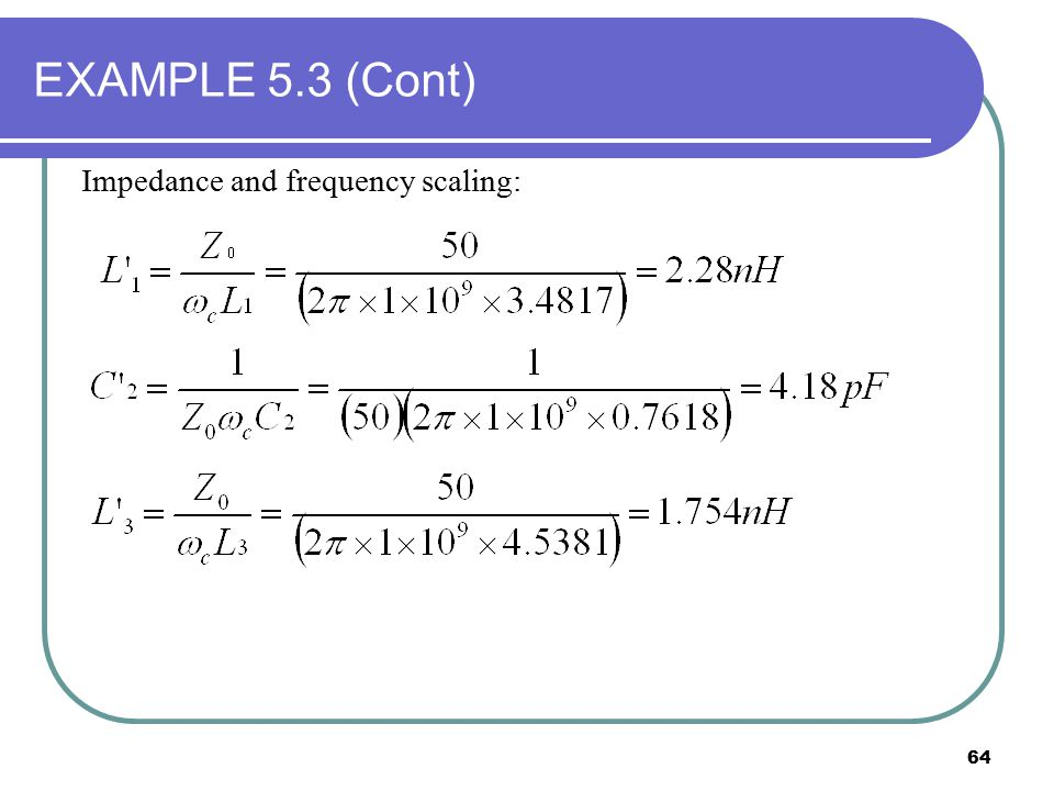 EXAMPLE 5.3 (Cont) Impedance and frequency scaling: