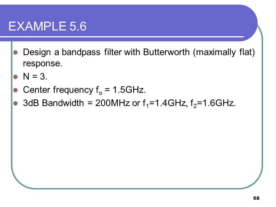 EXAMPLE 5.6 Design a bandpass filter with Butterworth (maximally flat) response. N = 3. Center frequency fo = 1.5GHz.