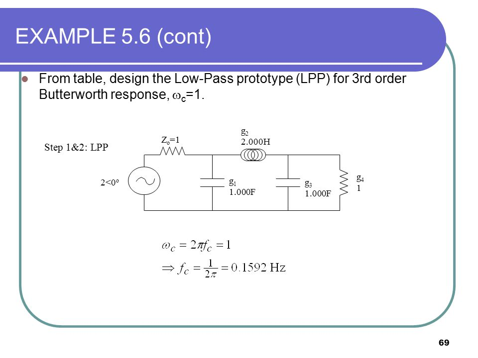 EXAMPLE 5.6 (cont) From table, design the Low-Pass prototype (LPP) for 3rd order Butterworth response, c=1.