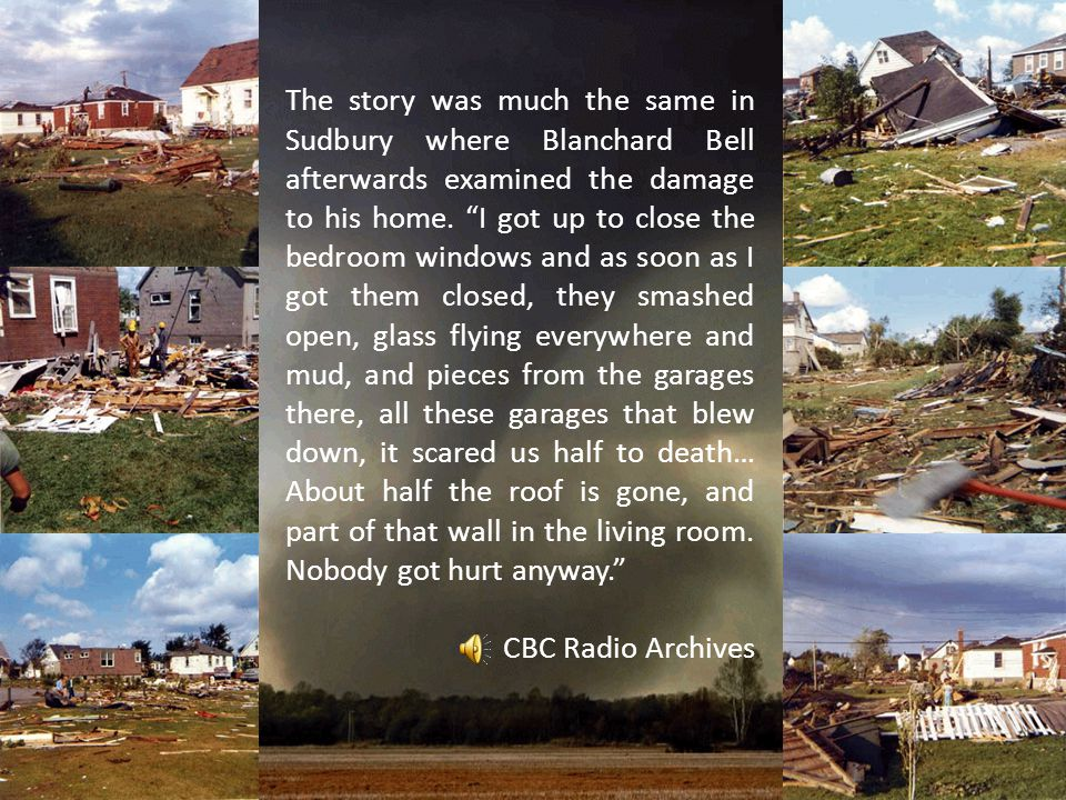 The story was much the same in Sudbury where Blanchard Bell afterwards examined the damage to his home. I got up to close the bedroom windows and as soon as I got them closed, they smashed open, glass flying everywhere and mud, and pieces from the garages there, all these garages that blew down, it scared us half to death… About half the roof is gone, and part of that wall in the living room. Nobody got hurt anyway.