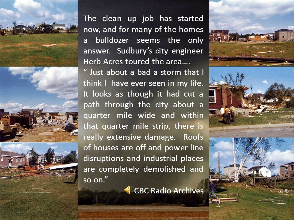 The clean up job has started now, and for many of the homes a bulldozer seems the only answer. Sudbury's city engineer Herb Acres toured the area….