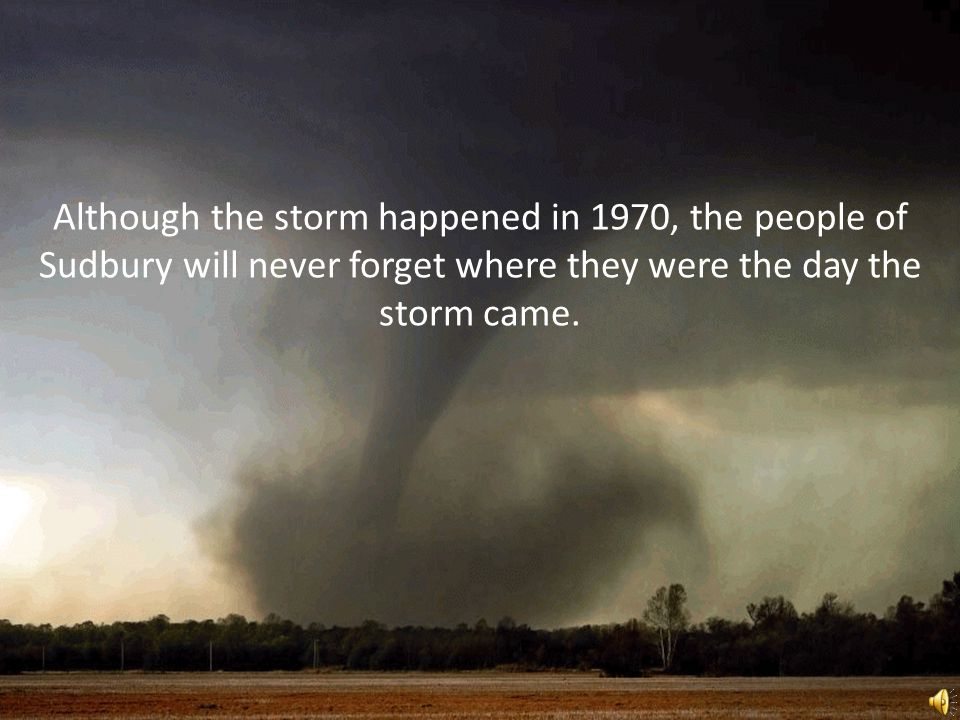 Although the storm happened in 1970, the people of Sudbury will never forget where they were the day the storm came.