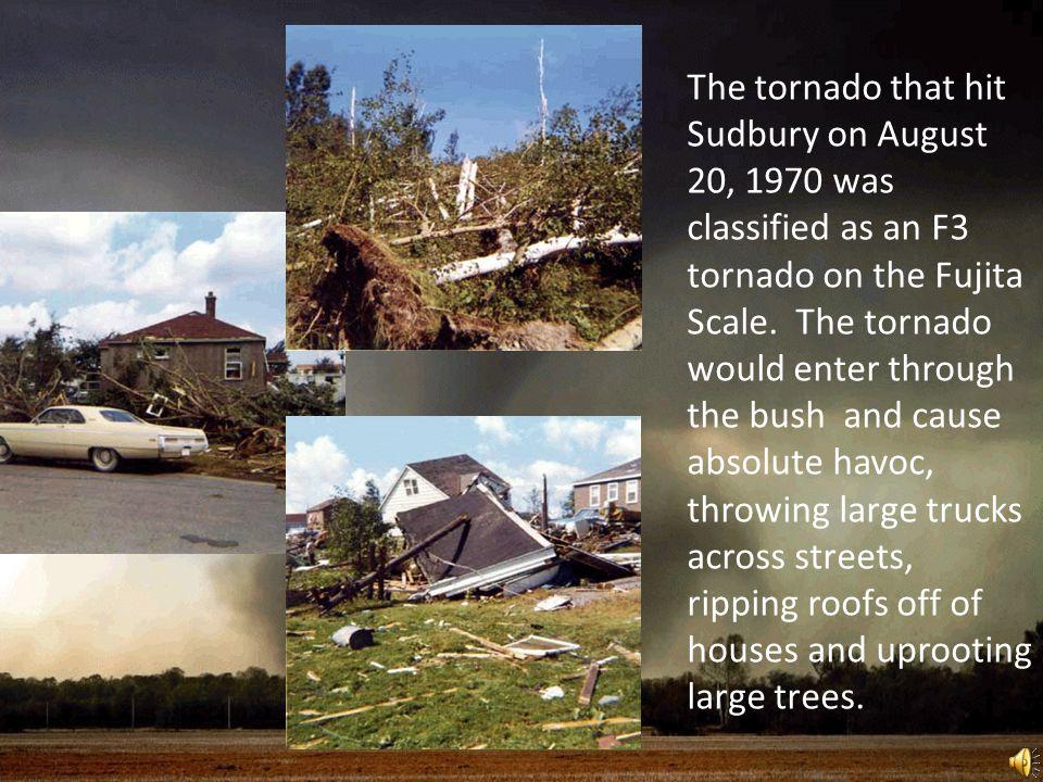 The tornado that hit Sudbury on August 20, 1970 was classified as an F3 tornado on the Fujita Scale.