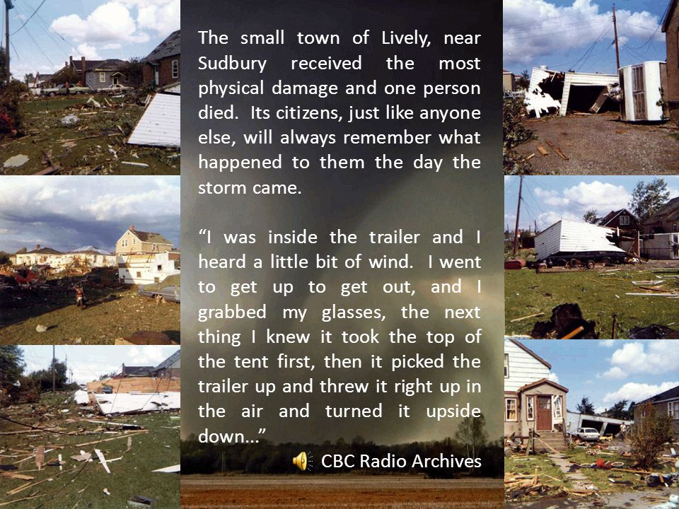 The small town of Lively, near Sudbury received the most physical damage and one person died. Its citizens, just like anyone else, will always remember what happened to them the day the storm came.