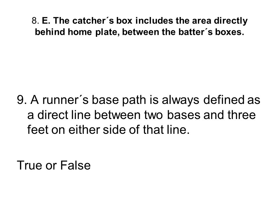 8. E. The catcher´s box includes the area directly behind home plate, between the batter´s boxes.
