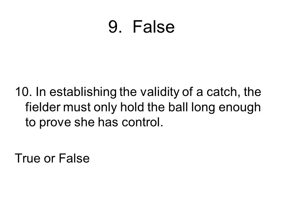 9. False 10. In establishing the validity of a catch, the fielder must only hold the ball long enough to prove she has control.