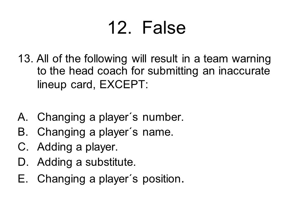 12. False 13. All of the following will result in a team warning to the head coach for submitting an inaccurate lineup card, EXCEPT: