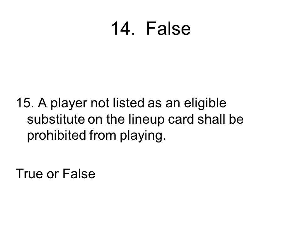 14. False 15. A player not listed as an eligible substitute on the lineup card shall be prohibited from playing.