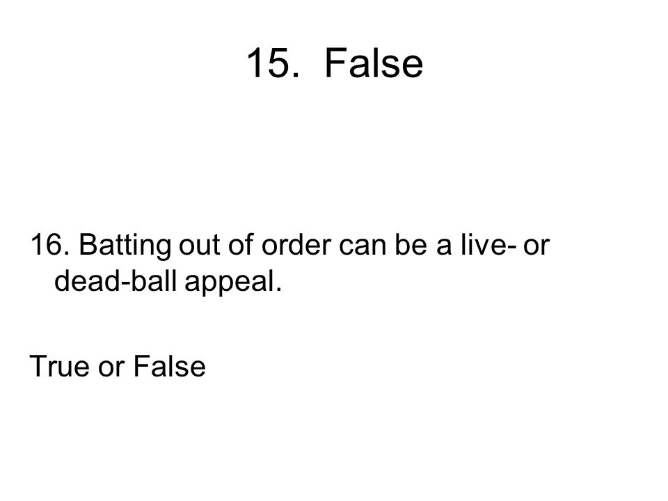 15. False 16. Batting out of order can be a live- or dead-ball appeal.