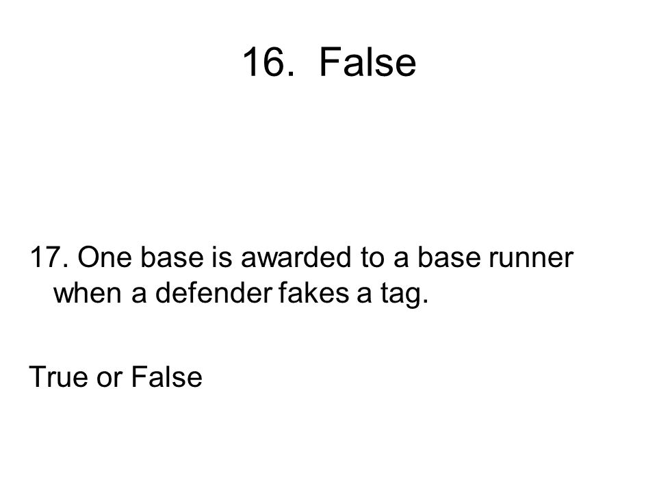 16. False 17. One base is awarded to a base runner when a defender fakes a tag. True or False