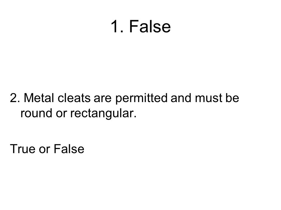 1. False 2. Metal cleats are permitted and must be round or rectangular. True or False