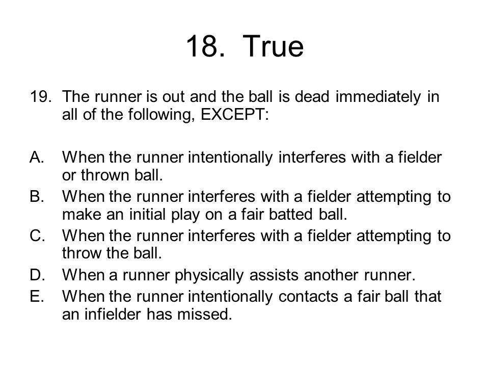 18. True The runner is out and the ball is dead immediately in all of the following, EXCEPT: