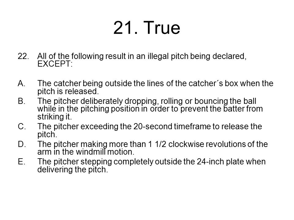 21. True All of the following result in an illegal pitch being declared, EXCEPT: