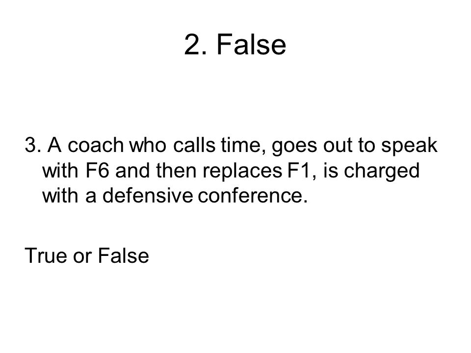 2. False 3. A coach who calls time, goes out to speak with F6 and then replaces F1, is charged with a defensive conference.