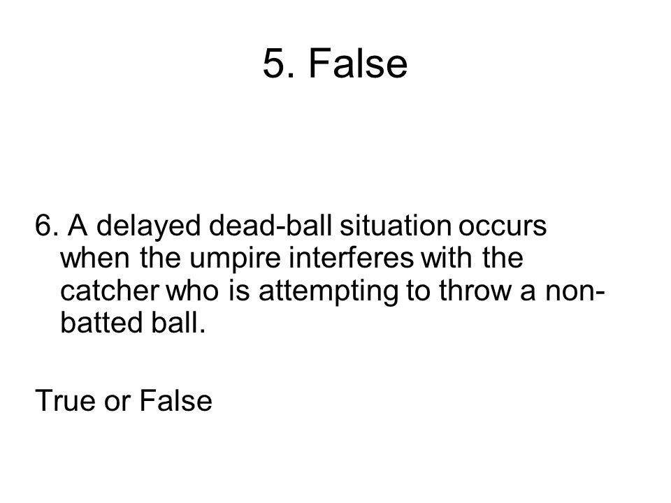 5. False 6. A delayed dead-ball situation occurs when the umpire interferes with the catcher who is attempting to throw a non-batted ball.