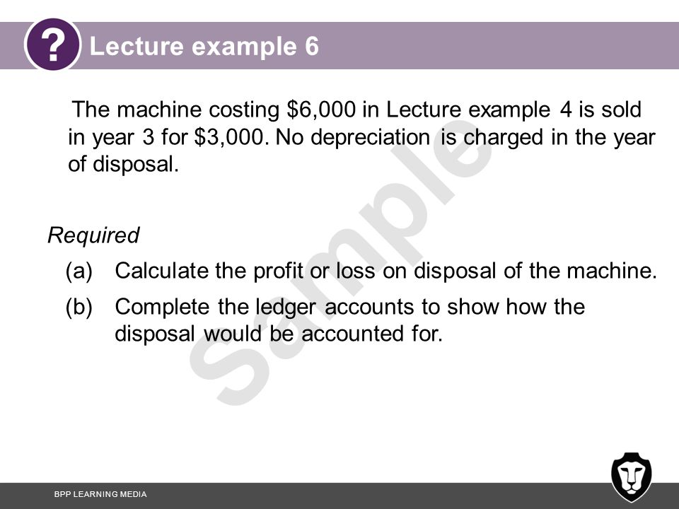 Lecture example 6 The machine costing $6,000 in Lecture example 4 is sold in year 3 for $3,000. No depreciation is charged in the year of disposal.
