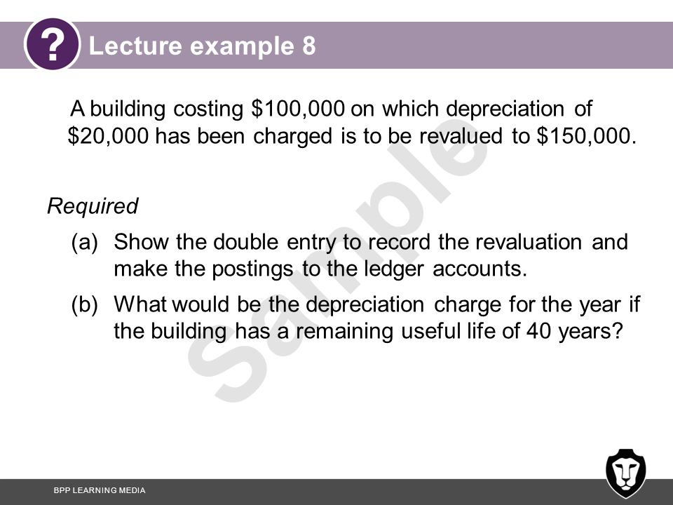 Lecture example 8 A building costing $100,000 on which depreciation of $20,000 has been charged is to be revalued to $150,000.