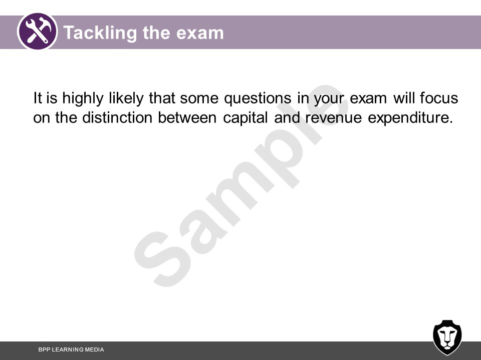 Tackling the exam It is highly likely that some questions in your exam will focus on the distinction between capital and revenue expenditure.