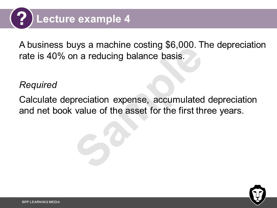Lecture example 4 A business buys a machine costing $6,000. The depreciation rate is 40% on a reducing balance basis.