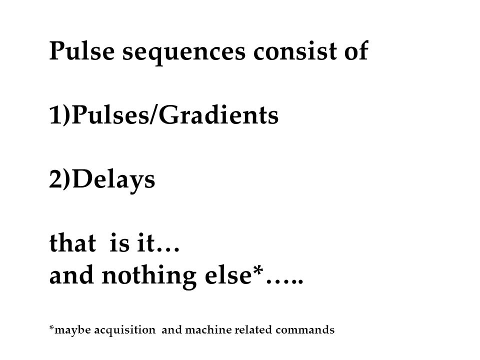 Pulse sequences consist of 1)Pulses/Gradients 2)Delays that is it…
