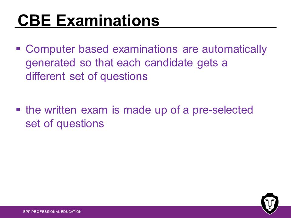 CBE Examinations Computer based examinations are automatically generated so that each candidate gets a different set of questions.