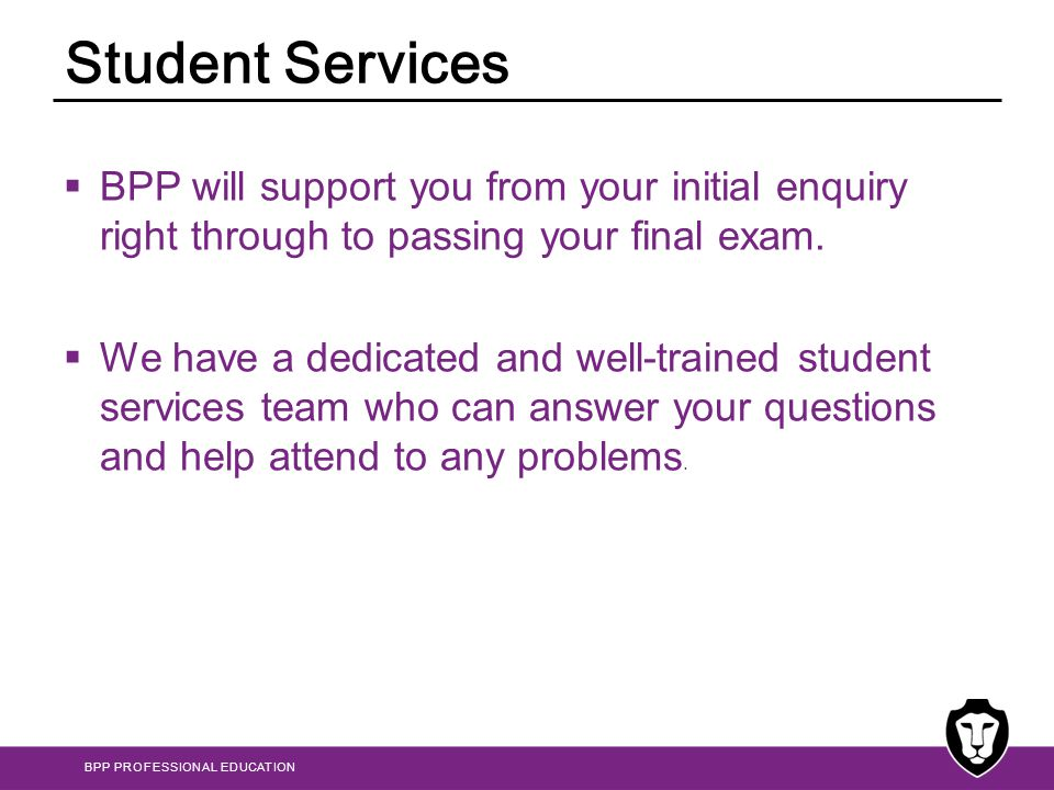 Student Services BPP will support you from your initial enquiry right through to passing your final exam.
