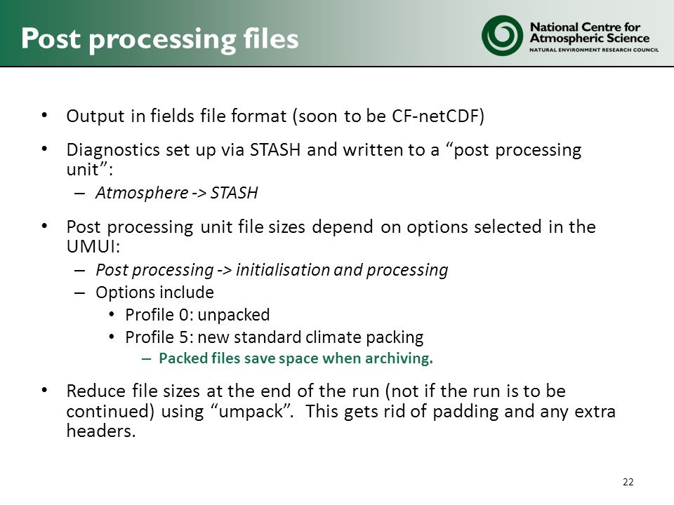 Post processing files Output in fields file format (soon to be CF-netCDF) Diagnostics set up via STASH and written to a post processing unit :