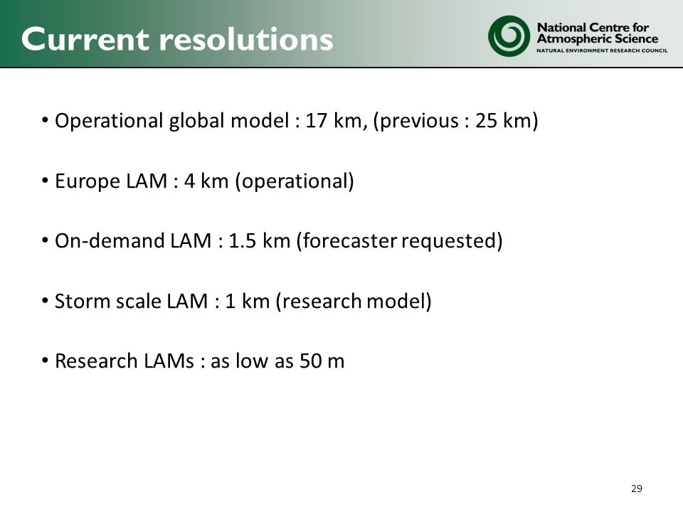 Current resolutions Operational global model : 17 km, (previous : 25 km) Europe LAM : 4 km (operational)