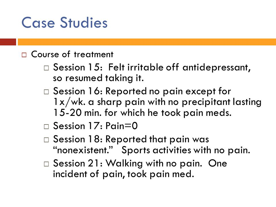 Case Studies Course of treatment. Session 15: Felt irritable off antidepressant, so resumed taking it.