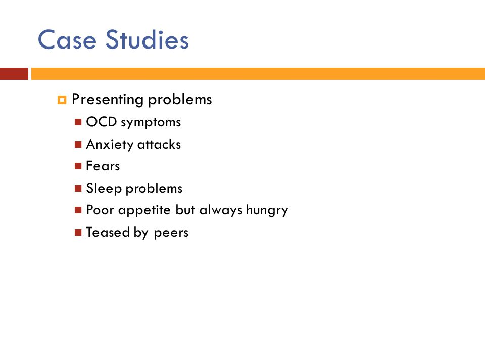 Case Studies Presenting problems OCD symptoms Anxiety attacks Fears