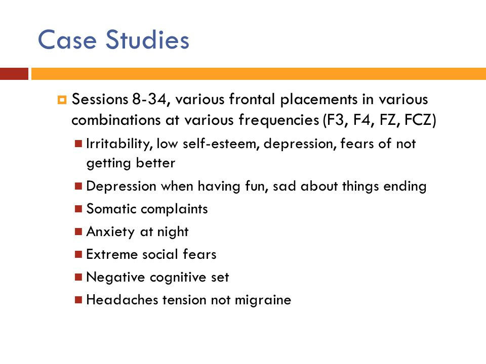Case Studies Sessions 8-34, various frontal placements in various combinations at various frequencies (F3, F4, FZ, FCZ)