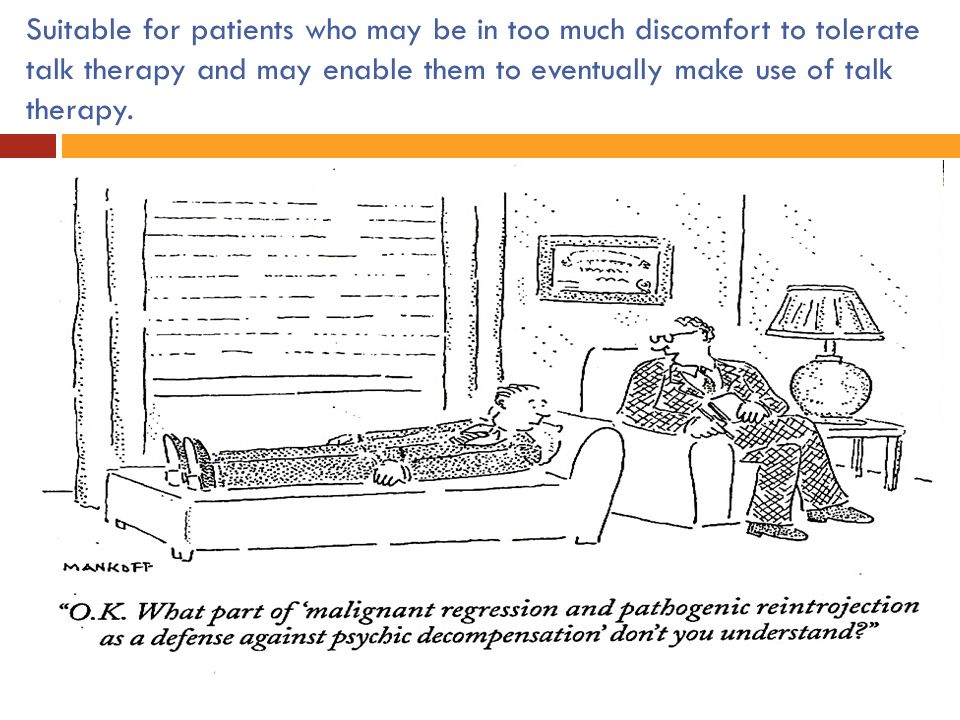 Suitable for patients who may be in too much discomfort to tolerate talk therapy and may enable them to eventually make use of talk therapy.