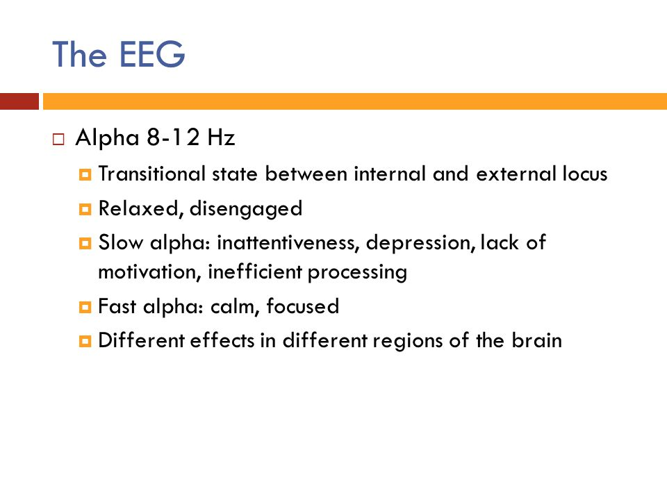 The EEG Alpha 8-12 Hz. Transitional state between internal and external locus. Relaxed, disengaged.