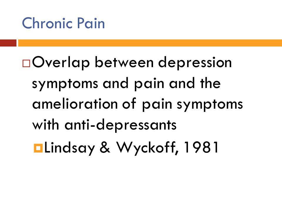 Chronic Pain Overlap between depression symptoms and pain and the amelioration of pain symptoms with anti-depressants.