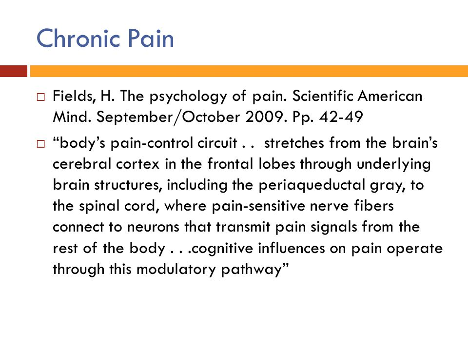 Chronic Pain Fields, H. The psychology of pain. Scientific American Mind. September/October 2009. Pp. 42-49.