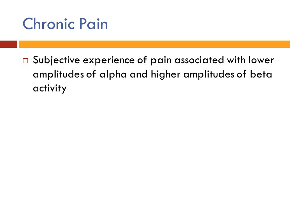 Chronic Pain Subjective experience of pain associated with lower amplitudes of alpha and higher amplitudes of beta activity.