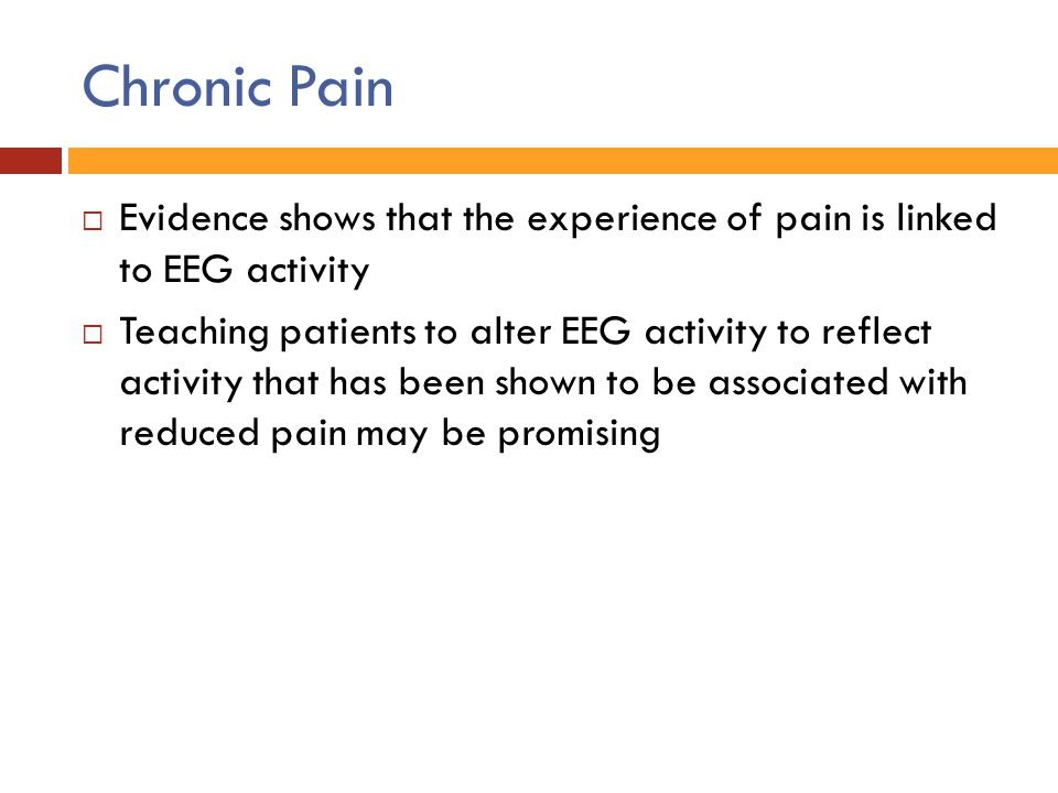 Chronic Pain Evidence shows that the experience of pain is linked to EEG activity.