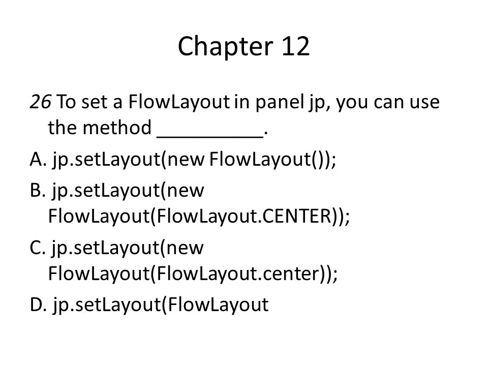 Chapter 12 26 To set a FlowLayout in panel jp, you can use the method __________. A. jp.setLayout(new FlowLayout());