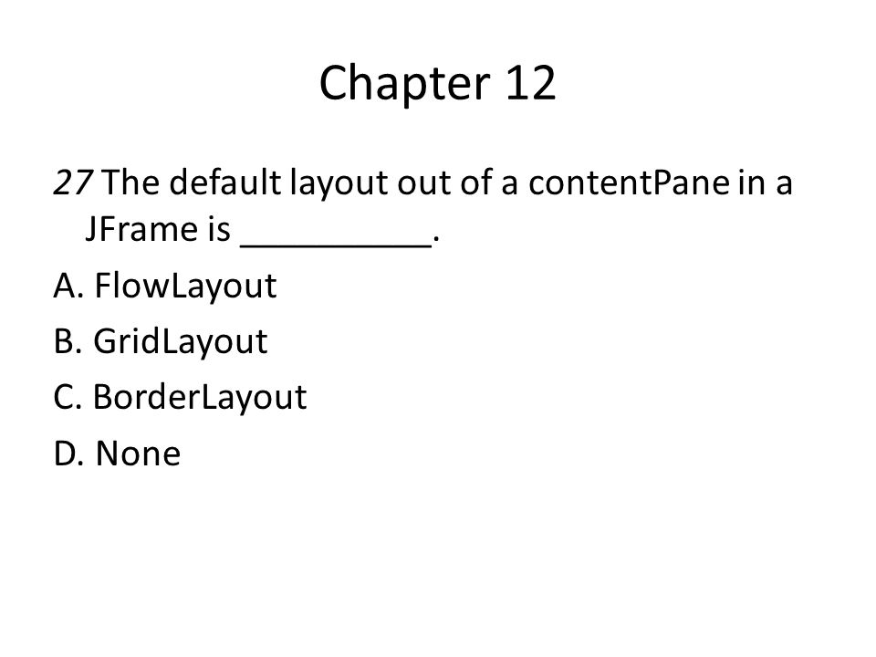 Chapter 12 27 The default layout out of a contentPane in a JFrame is __________. A. FlowLayout. B. GridLayout.