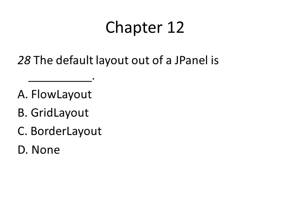 Chapter 12 28 The default layout out of a JPanel is __________.