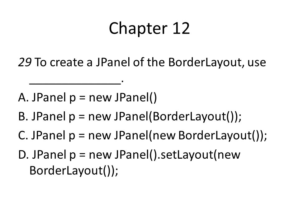 Chapter 12 29 To create a JPanel of the BorderLayout, use ______________. A. JPanel p = new JPanel()