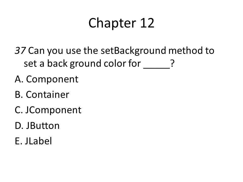 Chapter 12 37 Can you use the setBackground method to set a back ground color for _____ A. Component.