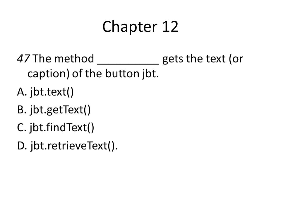 Chapter 12 47 The method __________ gets the text (or caption) of the button jbt. A. jbt.text() B. jbt.getText()