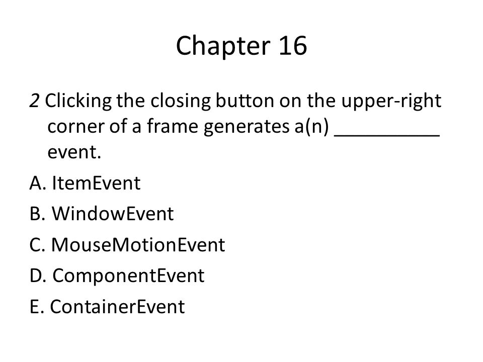 Chapter 16 2 Clicking the closing button on the upper-right corner of a frame generates a(n) __________ event.